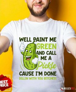 Overjoyed Paint Me Green Pickle Bitches Shirt
