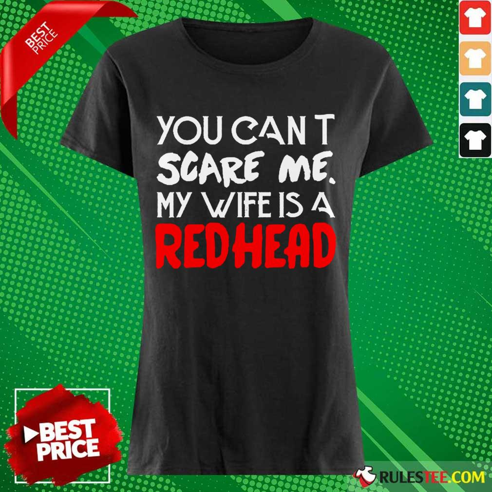 Positive You Scare Me Wife Is A Redhead Ladies Tee