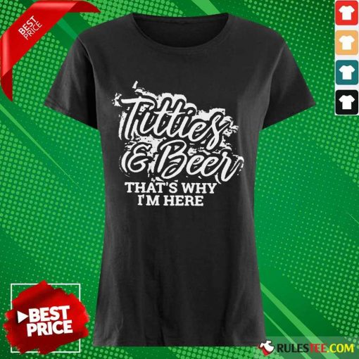 Pretty Titties And Beer That Is Why I Am Here Ladies Tee