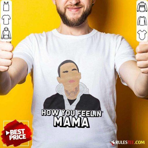 Top How You Feeling Mama Shirt