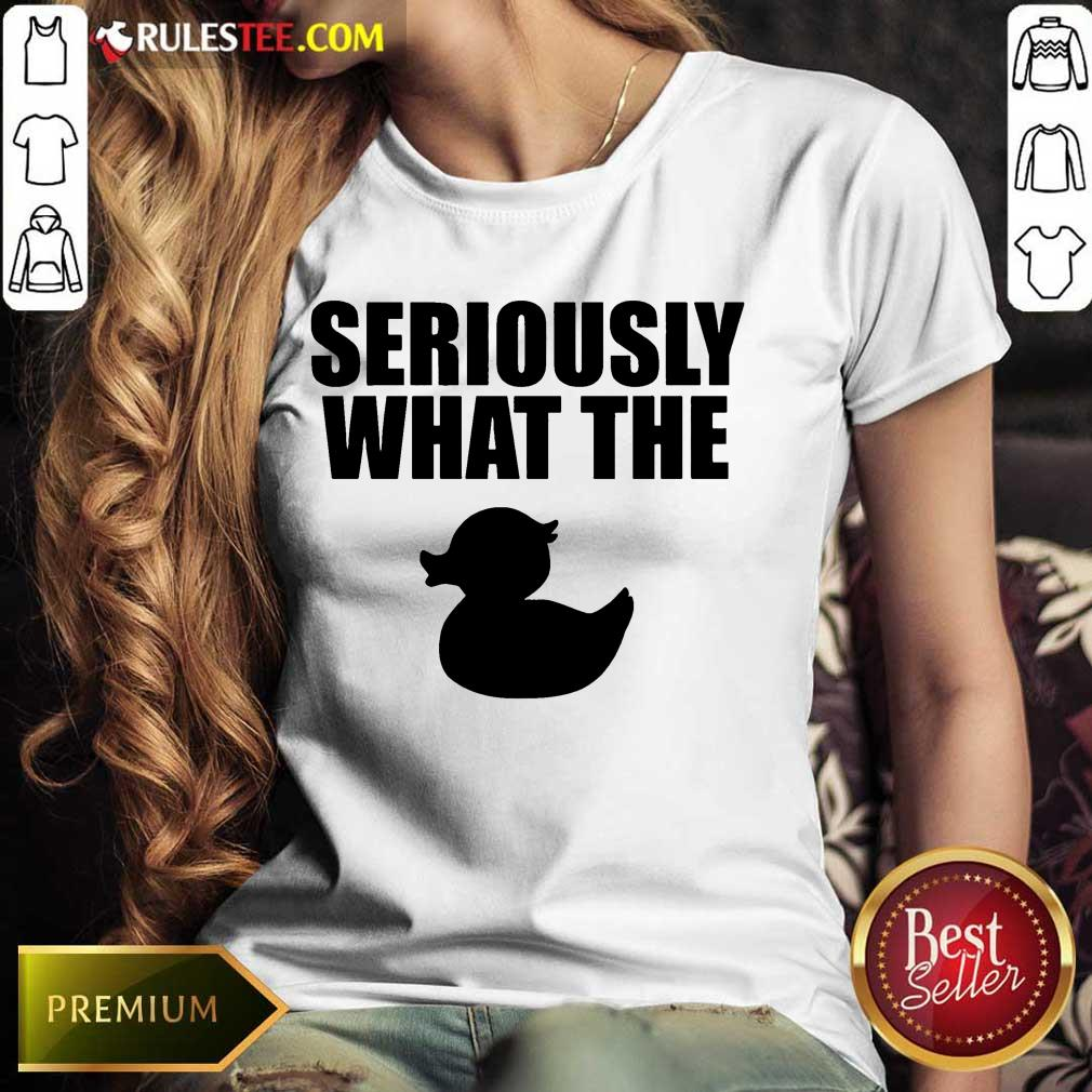 Awesome Seriously What The Duck Ladies Tee