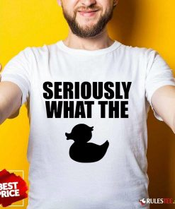 Awesome Seriously What The Duck Shirt