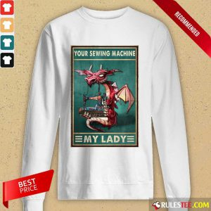 Awesome Your Sewing Machine My Lady Poster Long-Sleeved