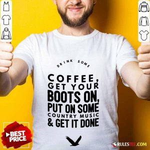 Coffee Get Your Boots On Put On Some Country Music Get It Done Shirt