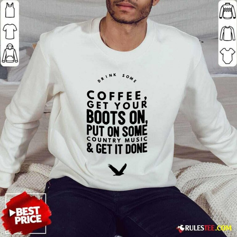 Coffee Get Your Boots On Put On Some Country Music Get It Done Sweater