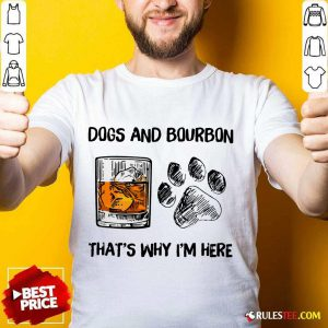 Fantastic Dog And Bourbon That's Why I'm Here Shirt