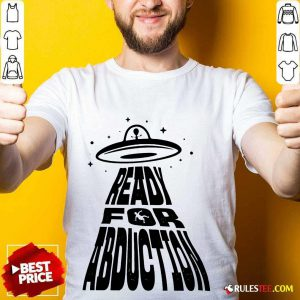 Fantastic Ready For Abduction Shirt