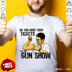 Funny Do You Your Tickets To The Gun Show Shirt