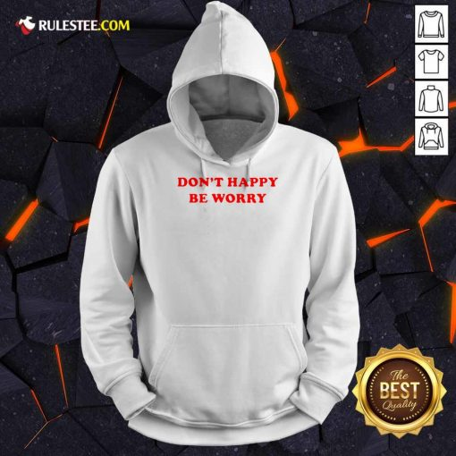 Funny Dont Happy Be Worry Hoodie