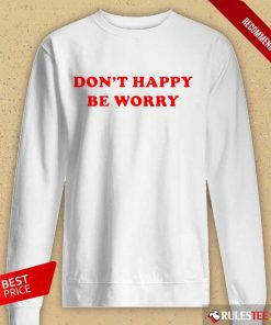 Funny Dont Happy Be Worry Long-Sleeved