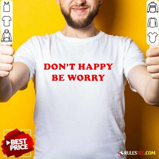 Funny Dont Happy Be Worry Shirt