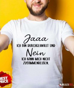 Funny Jaaa Ich Bin Durchgeknallt Und Nein Zusammenreißen Shirt