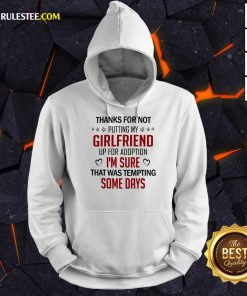 Funny Thanks For Not Putting My Girlfriend Up For Adoption Hoodie