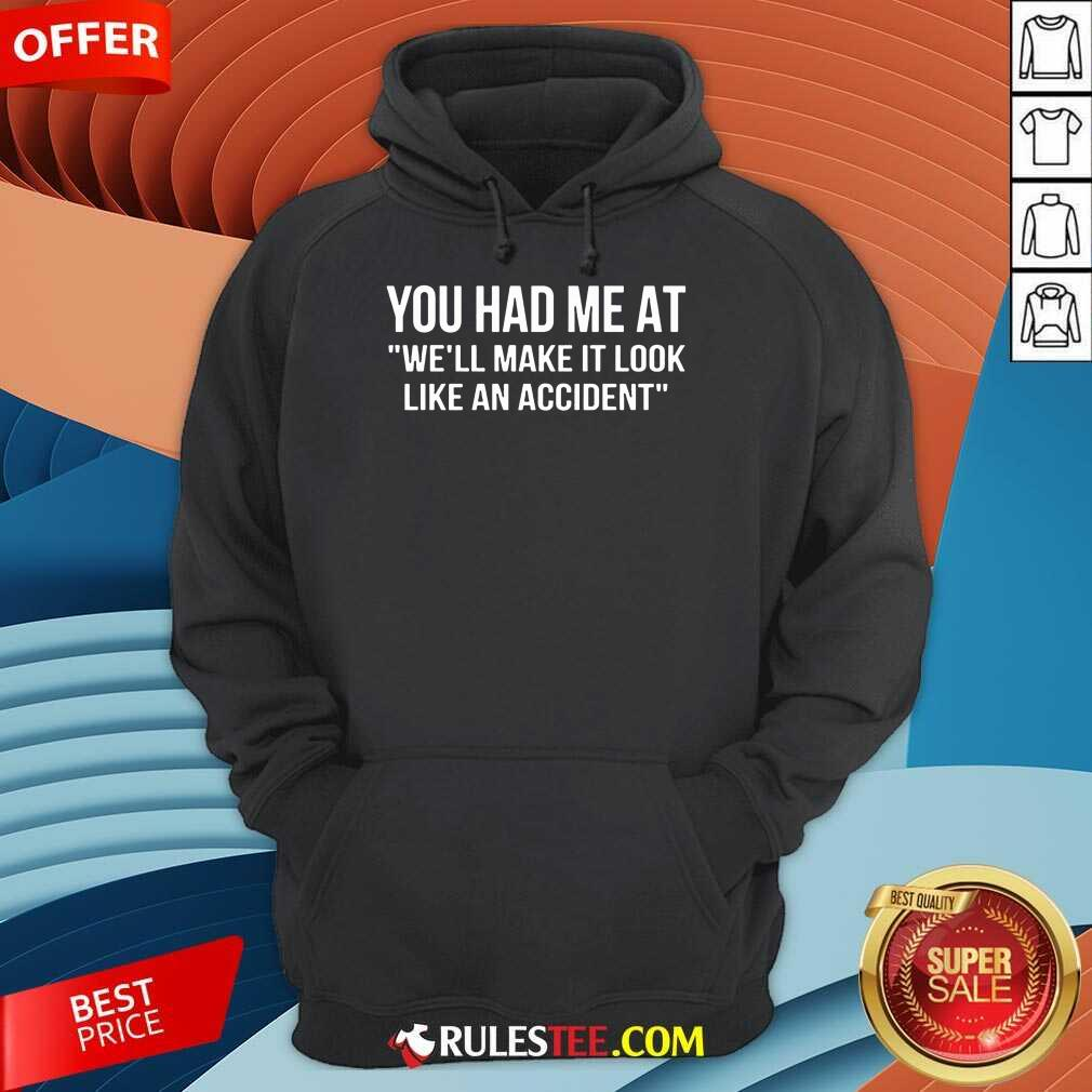 Funny You Had Me At We Will Make It Look Like An Accident Hoodie