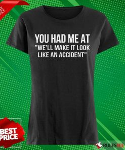Funny You Had Me At We Will Make It Look Like An Accident Ladies Tee