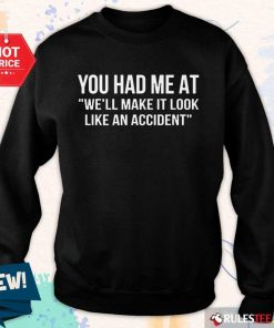 Funny You Had Me At We Will Make It Look Like An Accident Sweater