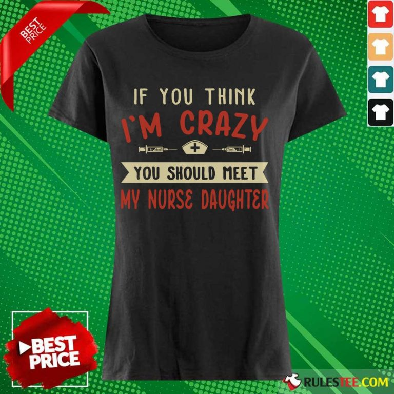 Good If You Think Im Crazy You Should Meet My Nurse Daughter Ladies Tee