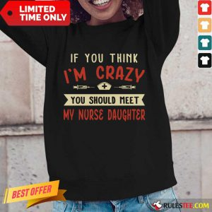Good If You Think Im Crazy You Should Meet My Nurse Daughter Long-Sleeved
