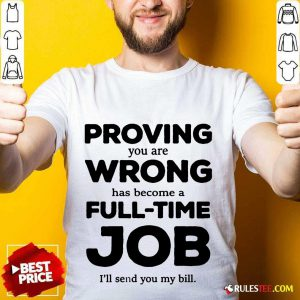 Good Proving You Are Wrong Has Become A Full Time Job I'll Send You My Bill Shirt
