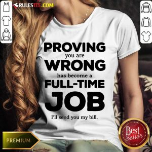 Good Proving You Are Wrong Has Become A Full Time Job I'll Send You My Bill Ladies Tee