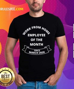 Good Work From Home Employee Of The Month Since March 2020 Shirt