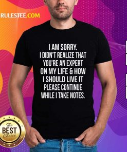 Happy I Am Sorry I Didn'T Realize That You'Re An Expert On My Life Shirt