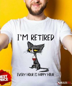 Hot Black Cat Drink Wine I Am Retired Every Hour Is Happy Hour Shirt