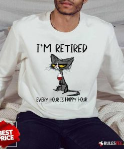 Hot Black Cat Drink Wine I Am Retired Every Hour Is Happy Hour Sweater