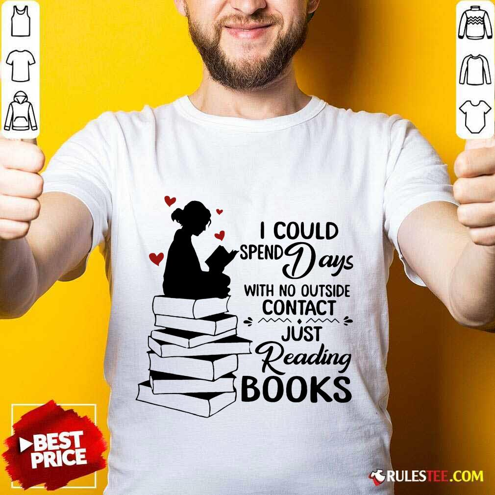 Hot I Could Spend Days With No Outside Contact Just Reading Books Shirt