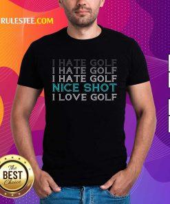 Hot I Hate Golf Nice Shot I Love Golf Shirt