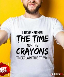Hot I Have Neither The Time Nor The Crayons To Explain This To You Shirt