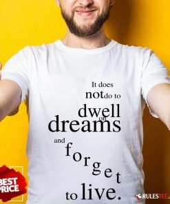 Hot It Does Not Do To Dwell On Dreams And Forget To Live Shirt