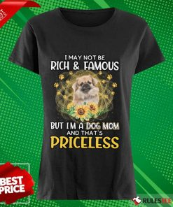 Hot Tibetan Spaniel I May Not Be Rich And Famous But I Am A Dog Mom And That Is Priceless Ladies Tee