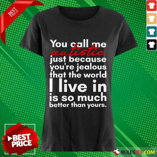 Hot You Can Me Autistic Just Because You Are Jealous That The World I Live In Is So Much Ladies Tee