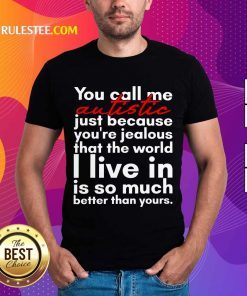 Hot You Can Me Autistic Just Because You Are Jealous That The World I Live In Is So Much Shirt