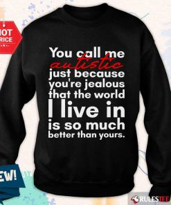 Hot You Can Me Autistic Just Because You Are Jealous That The World I Live In Is So Much Sweater