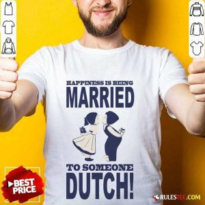 Is Being Married To Someone Dutch Shirt