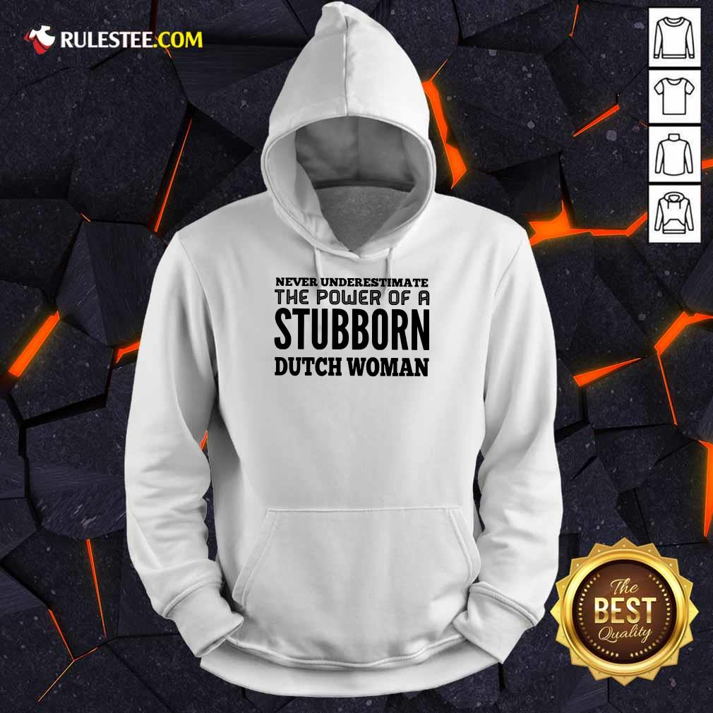 Nice Never Underestimate The Power Of A Stubborn Dutch Woman Hoodie
