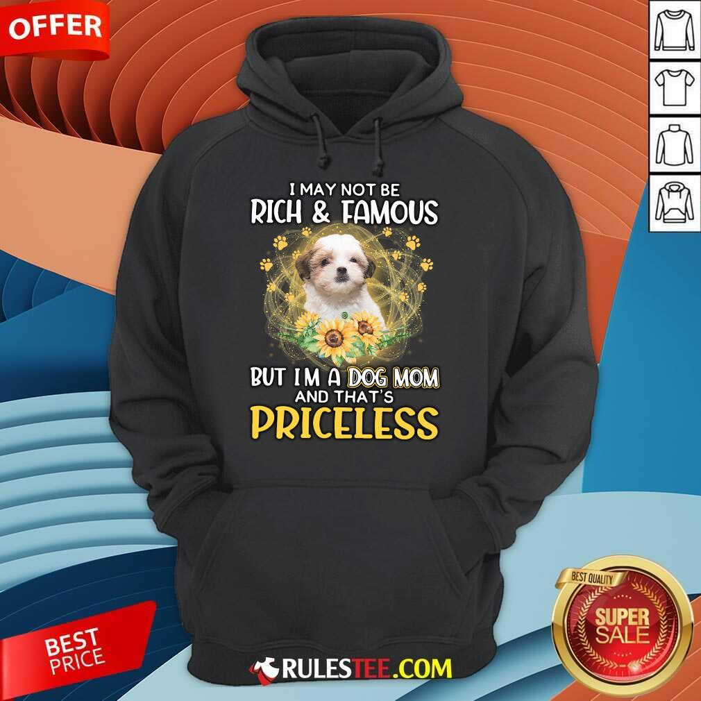 Nice Teddy Bear Dog I May Not Be Rich And Famous But I Am A Dog Mom And That Is Priceless Hoodie