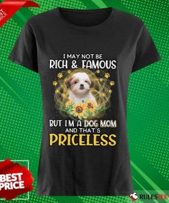 Nice Teddy Bear Dog I May Not Be Rich And Famous But I Am A Dog Mom And That Is Priceless Ladies Tee