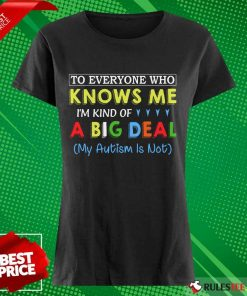 Nice To Everyone Who Knows Me I Am Kind Of A Big Deal My Autism Is Not Ladies Tee
