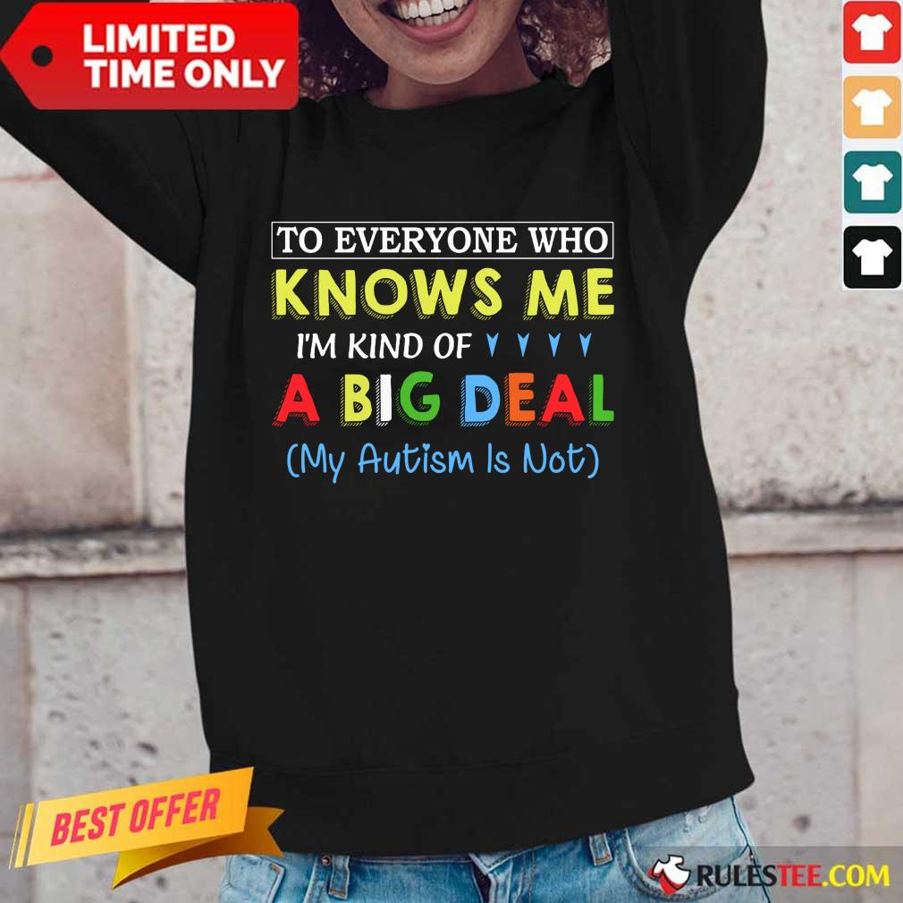 Nice To Everyone Who Knows Me I Am Kind Of A Big Deal My Autism Is Not Long-Sleeved