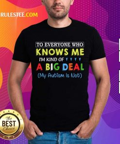 Nice To Everyone Who Knows Me I Am Kind Of A Big Deal My Autism Is Not Shirt
