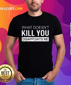 Nice What Doesn't Kill You Disappoints Me Shirt