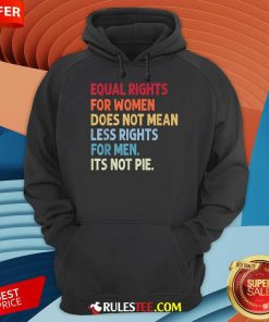 Original Equal Rights For Women Does Not Mean Fewer Rights For Men It's Not Pie Hoodie
