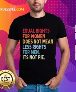 Original Equal Rights For Women Does Not Mean Fewer Rights For Men It's Not Pie Shirt