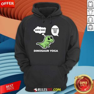 Perfect Dinosaur Yoga Aww Man Everyone Touch Your Toes Hoodie