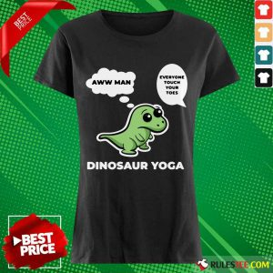 Perfect Dinosaur Yoga Aww Man Everyone Touch Your Toes Ladies Tee