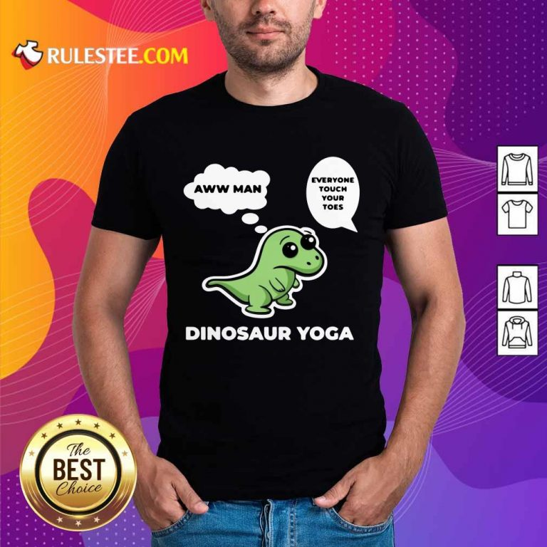 Perfect Dinosaur Yoga Aww Man Everyone Touch Your Toes Shirt