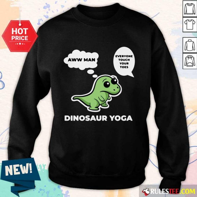 Perfect Dinosaur Yoga Aww Man Everyone Touch Your Toes Sweate